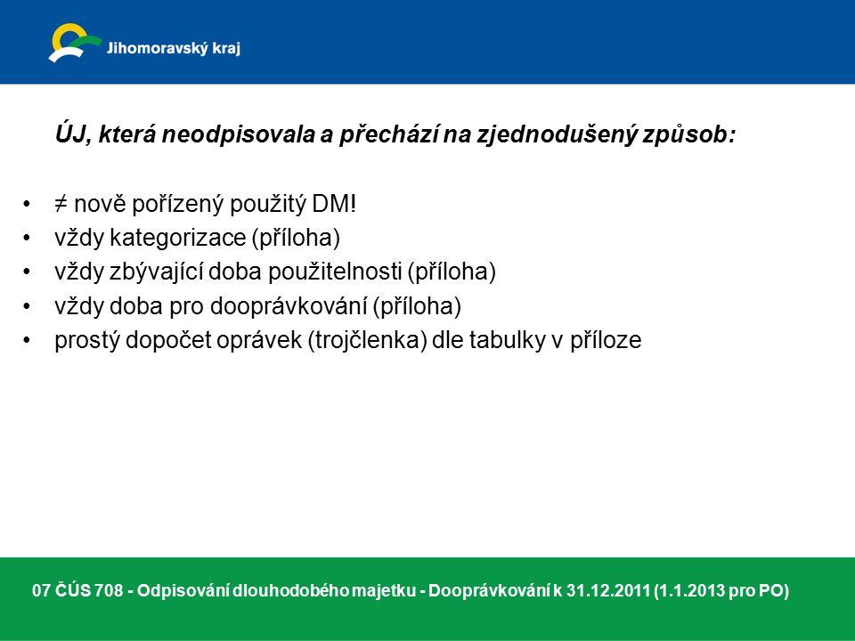07 ČÚS 708 - Odpisování dlouhodobého majetku - Dooprávkování k 31.12.2011 (1.1.2013 pro PO) ÚJ, která neodpisovala a přechází na zjednodušený způsob: ≠ nově pořízený použitý DM.