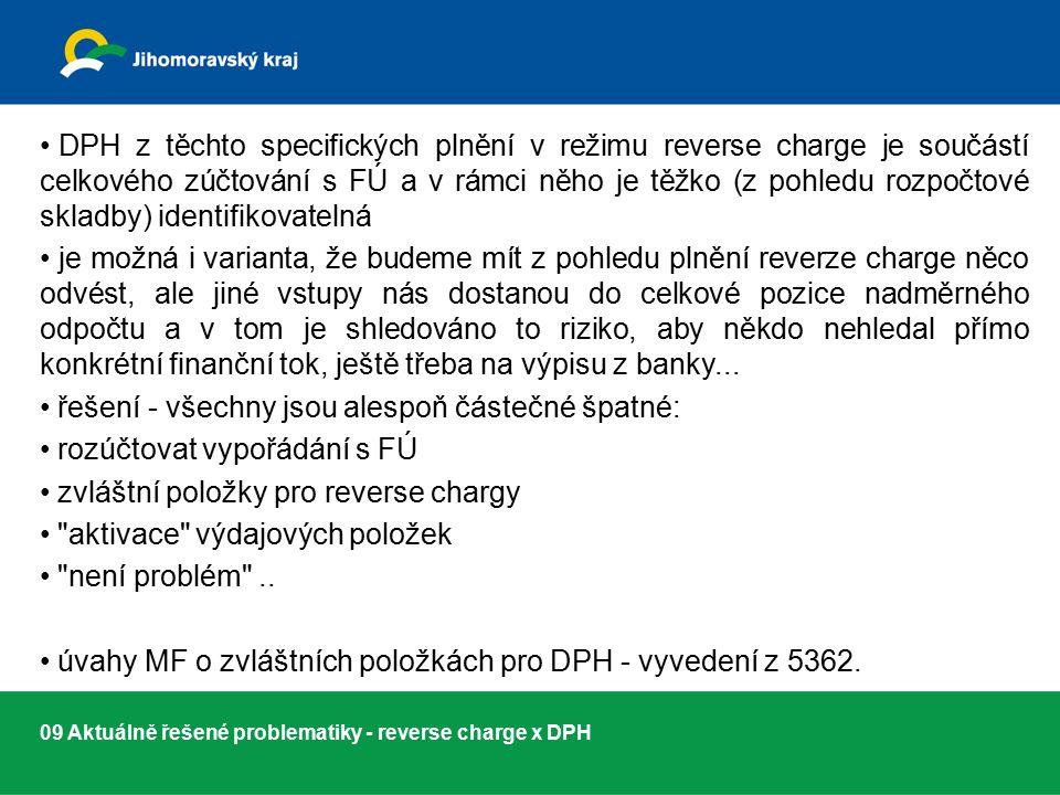 09 Aktuálně řešené problematiky - reverse charge x DPH DPH z těchto specifických plnění v režimu reverse charge je součástí celkového zúčtování s FÚ a v rámci něho je těžko (z pohledu rozpočtové skladby) identifikovatelná je možná i varianta, že budeme mít z pohledu plnění reverze charge něco odvést, ale jiné vstupy nás dostanou do celkové pozice nadměrného odpočtu a v tom je shledováno to riziko, aby někdo nehledal přímo konkrétní finanční tok, ještě třeba na výpisu z banky...