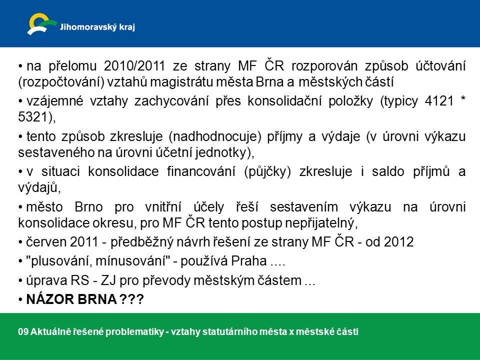09 Aktuálně řešené problematiky - vztahy statutárního města x městské části na přelomu 2010/2011 ze strany MF ČR rozporován způsob účtování (rozpočtování) vztahů magistrátu města Brna a městských částí vzájemné vztahy zachycování přes konsolidační položky (typicy 4121 * 5321), tento způsob zkresluje (nadhodnocuje) příjmy a výdaje (v úrovni výkazu sestaveného na úrovni účetní jednotky), v situaci konsolidace financování (půjčky) zkresluje i saldo příjmů a výdajů, město Brno pro vnitřní účely řeší sestavením výkazu na úrovni konsolidace okresu, pro MF ČR tento postup nepřijatelný, červen 2011 - předběžný návrh řešení ze strany MF ČR - od 2012 plusování, mínusování - používá Praha....