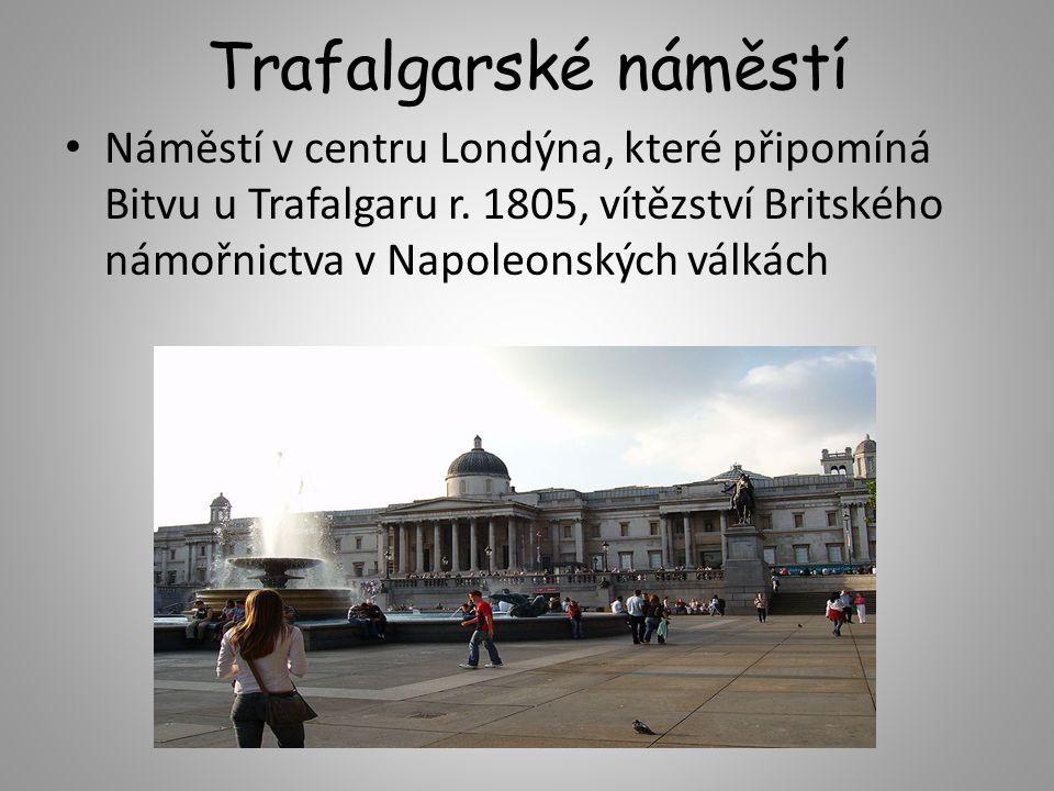 Trafalgarské náměstí Náměstí v centru Londýna, které připomíná Bitvu u Trafalgaru r. 1805, vítězství Britského námořnictva v Napoleonských válkách
