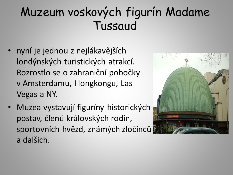 Muzeum voskových figurín Madame Tussaud nyní je jednou z nejlákavějších londýnských turistických atrakcí. Rozrostlo se o zahraniční pobočky v Amsterda