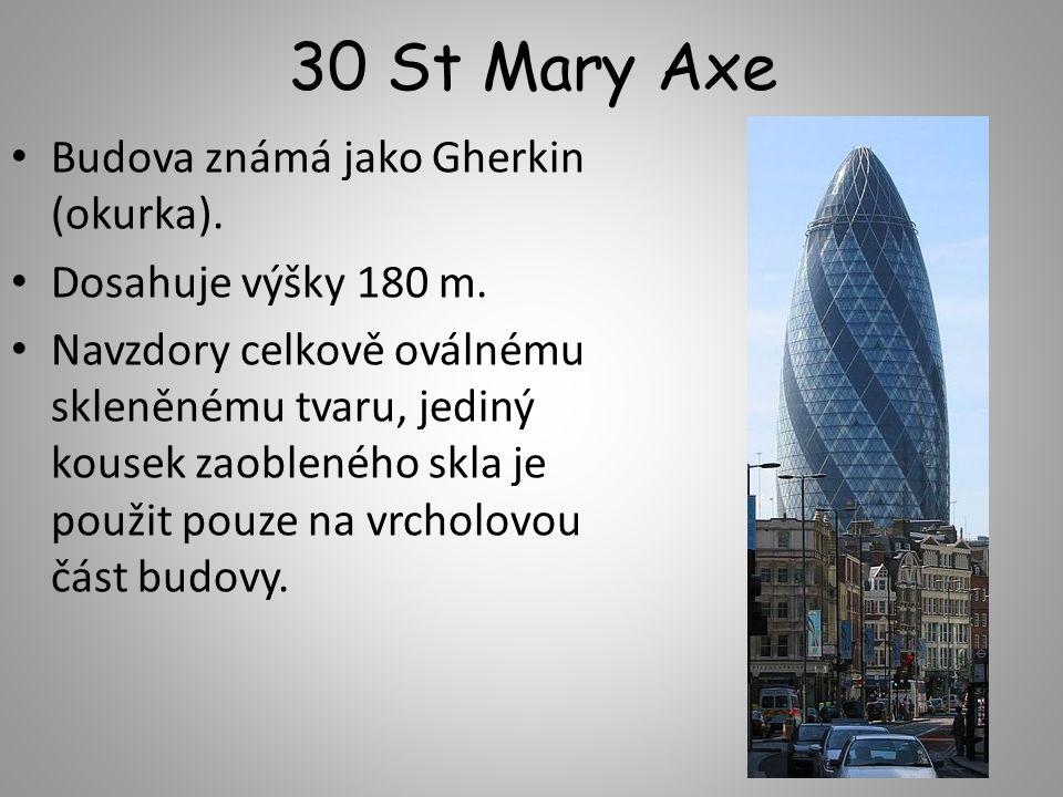 30 St Mary Axe Budova známá jako Gherkin (okurka). Dosahuje výšky 180 m. Navzdory celkově oválnému skleněnému tvaru, jediný kousek zaobleného skla je