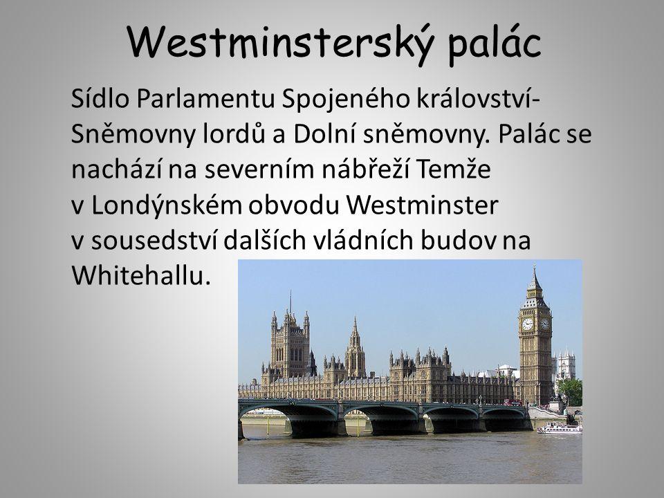Westminsterský palác Sídlo Parlamentu Spojeného království- Sněmovny lordů a Dolní sněmovny. Palác se nachází na severním nábřeží Temže v Londýnském o