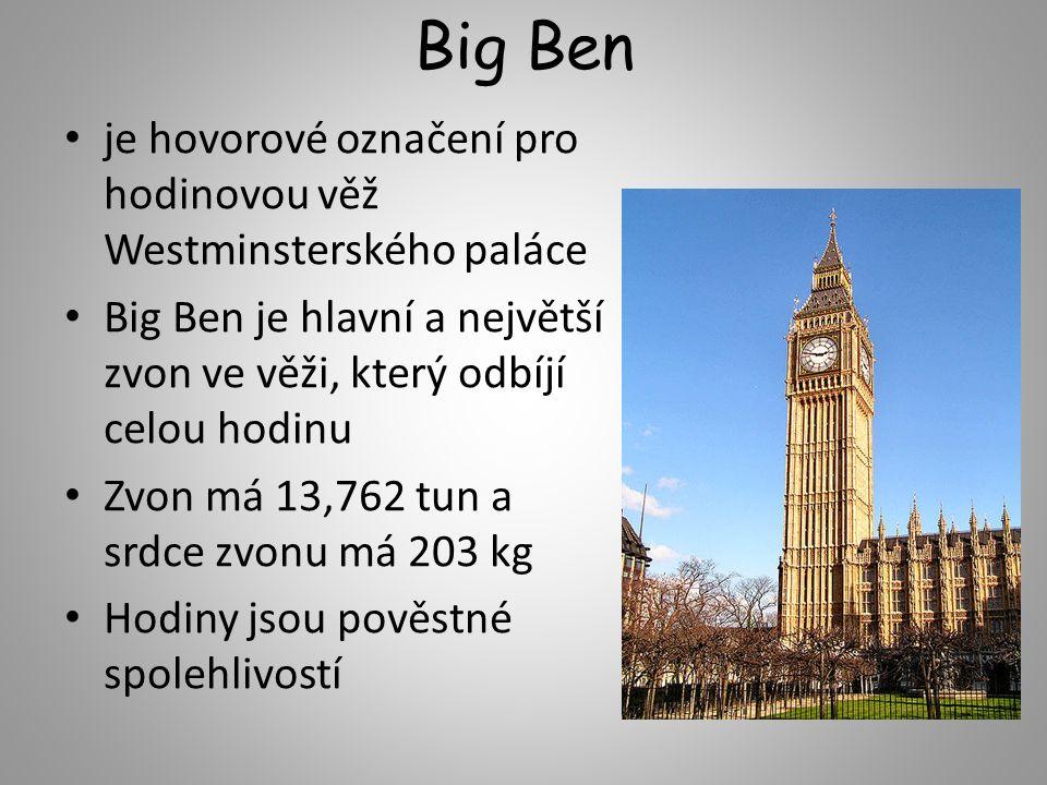 Big Ben je hovorové označení pro hodinovou věž Westminsterského paláce Big Ben je hlavní a největší zvon ve věži, který odbíjí celou hodinu Zvon má 13,762 tun a srdce zvonu má 203 kg Hodiny jsou pověstné spolehlivostí