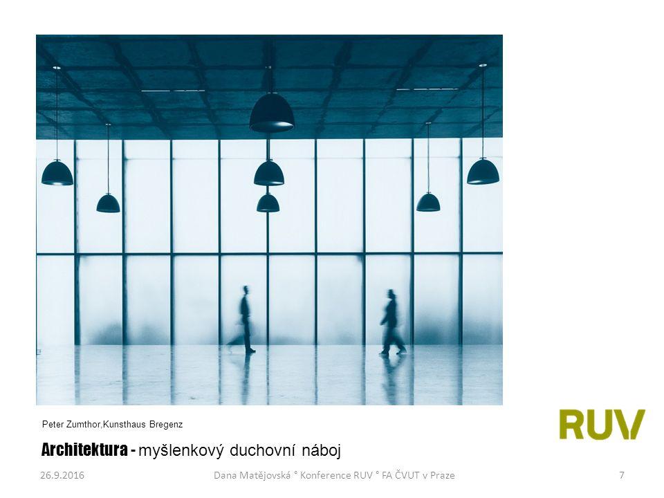26.9.2016Dana Matějovská ° Konference RUV ° FA ČVUT v Praze7 Architektura - myšlenkový duchovní náboj Peter Zumthor,Kunsthaus Bregenz