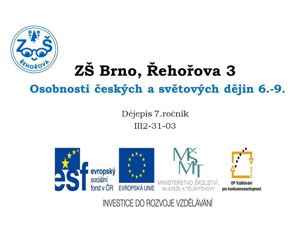 ZŠ Brno, Řehořova 3 Osobnosti českých a světových dějin 6.-9. Dějepis 7.ročník III2-31-03