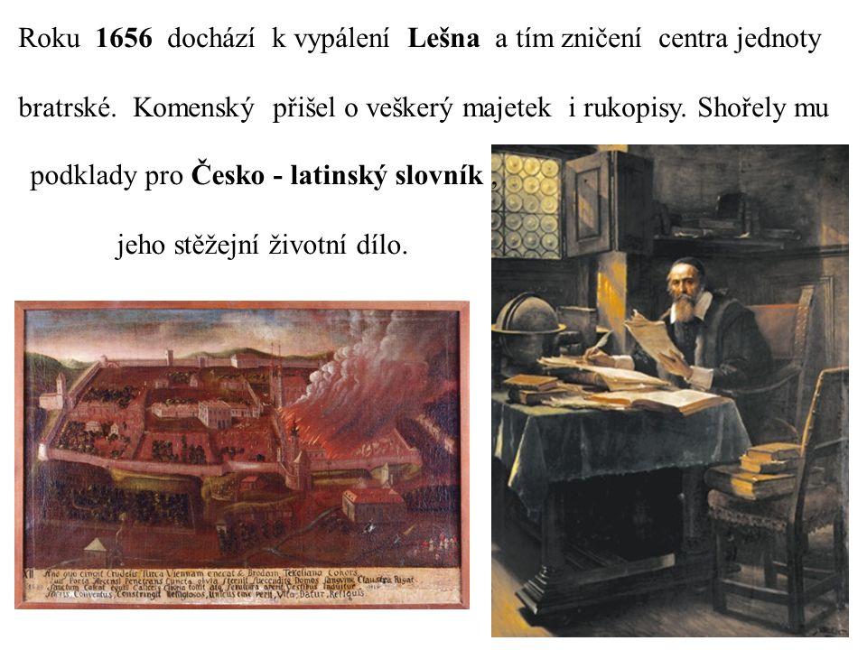 Roku 1656 dochází k vypálení Lešna a tím zničení centra jednoty bratrské. Komenský přišel o veškerý majetek i rukopisy. Shořely mu podklady pro Česko