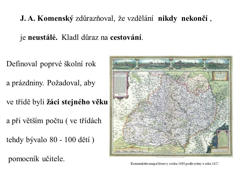 Komenského mapa Moravy z roku 1680 podle rytiny z roku 1627 J. A. Komenský zdůrazňoval, že vzdělání nikdy nekončí, je neustálé. Kladl důraz na cestová