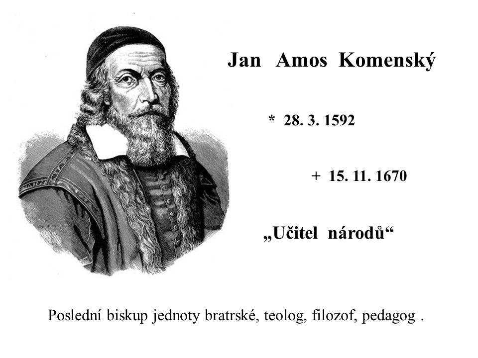 """Jan Amos Komenský * 28. 3. 1592 + 15. 11. 1670 Poslední biskup jednoty bratrské, teolog, filozof, pedagog. """"Učitel národů"""""""