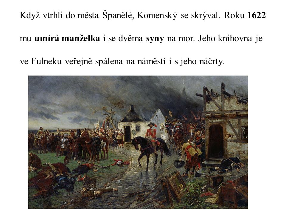 Když vtrhli do města Španělé, Komenský se skrýval. Roku 1622 mu umírá manželka i se dvěma syny na mor. Jeho knihovna je ve Fulneku veřejně spálena na