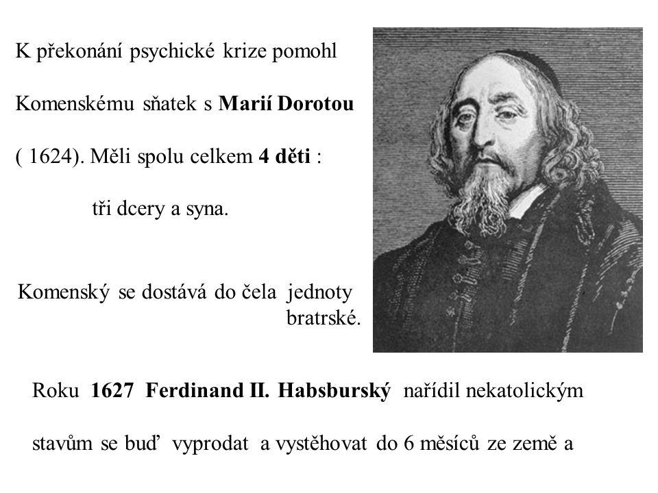 K překonání psychické krize pomohl Komenskému sňatek s Marií Dorotou ( 1624). Měli spolu celkem 4 děti : tři dcery a syna. Komenský se dostává do čela