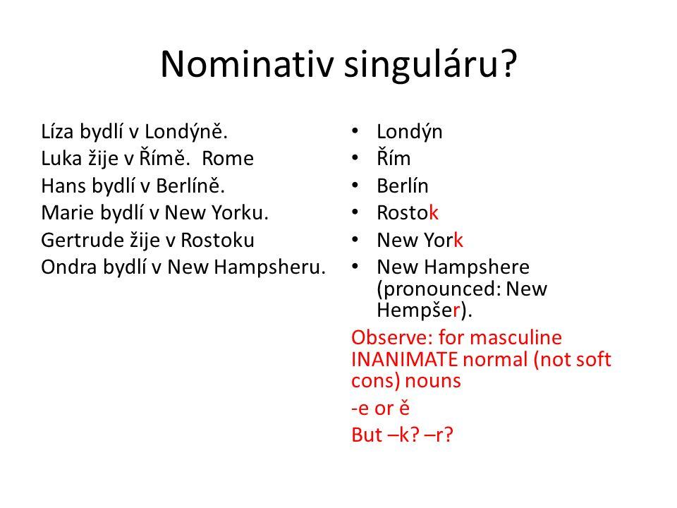 Nominativ singuláru? Líza bydlí v Londýně. Luka žije v Římě. Rome Hans bydlí v Berlíně. Marie bydlí v New Yorku. Gertrude žije v Rostoku Ondra bydlí v