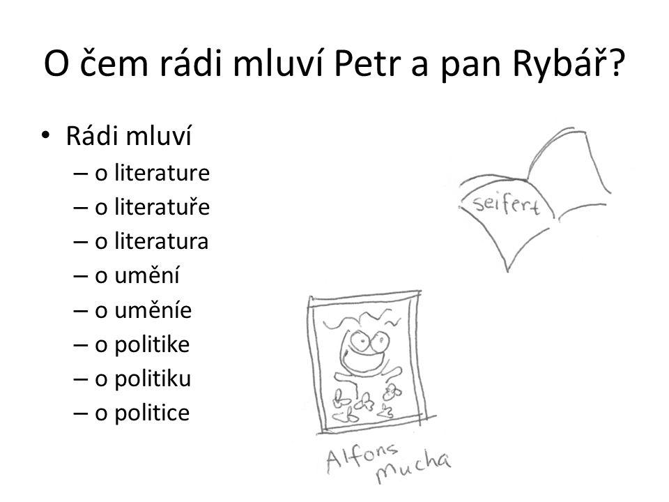 O čem rádi mluví Petr a pan Rybář? Rádi mluví – o literature – o literatuře – o literatura – o umění – o uměníe – o politike – o politiku – o politice