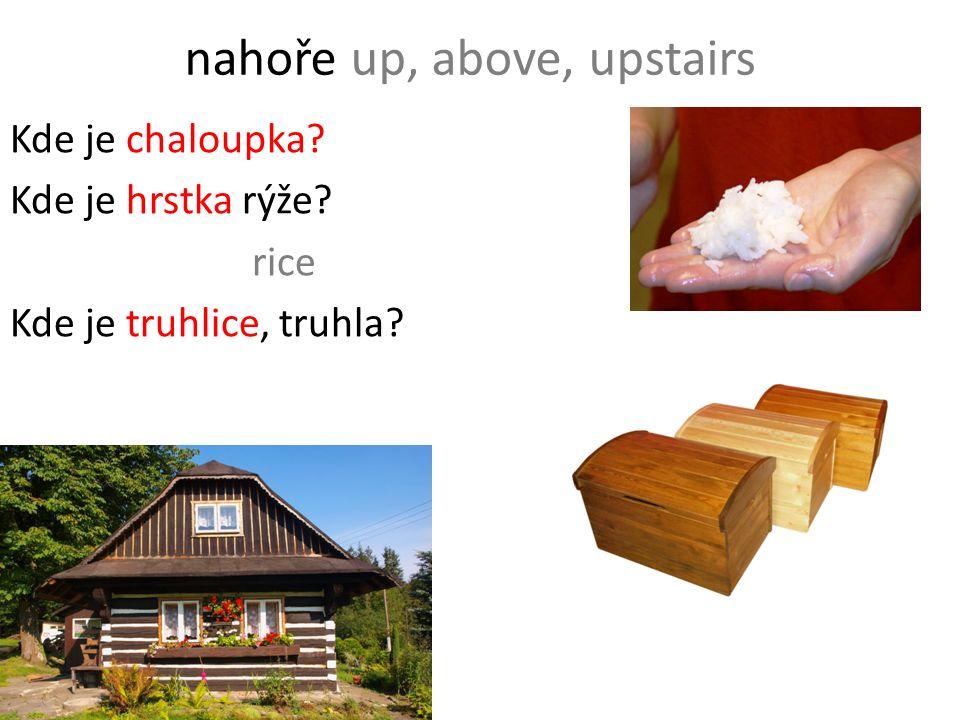 nahoře up, above, upstairs Kde je chaloupka? Kde je hrstka rýže? rice Kde je truhlice, truhla?