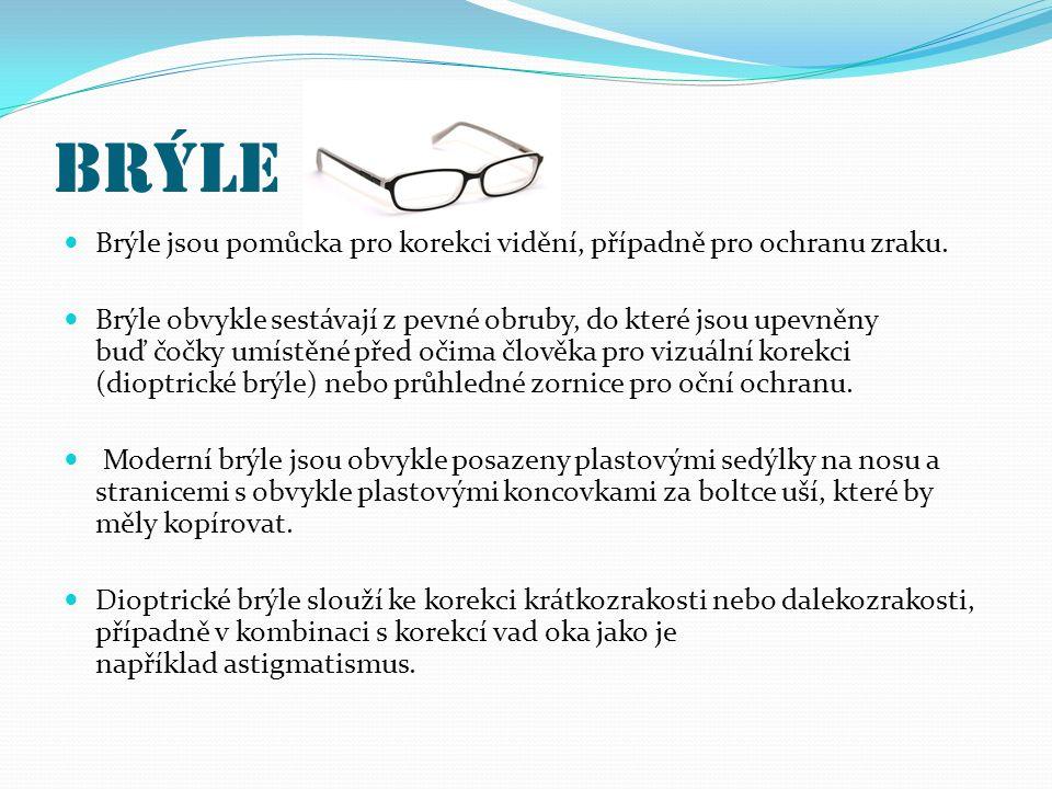 Brýle Brýle jsou pomůcka pro korekci vidění, případně pro ochranu zraku. Brýle obvykle sestávají z pevné obruby, do které jsou upevněny buď čočky umís
