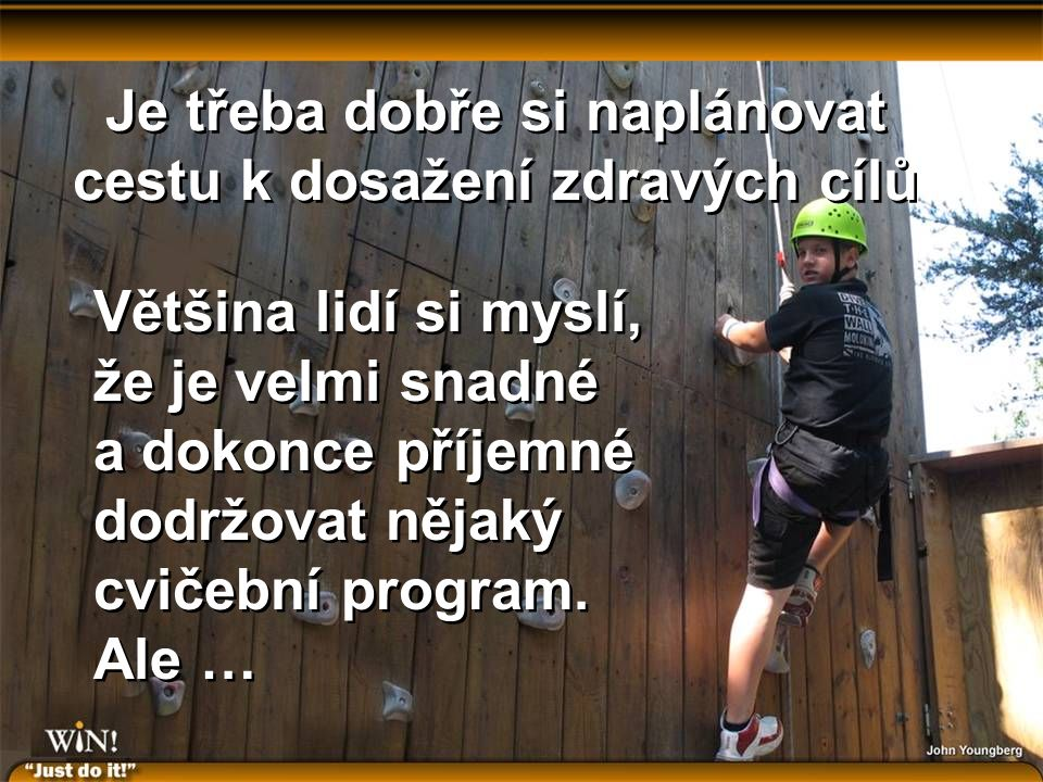 Je třeba dobře si naplánovat cestu k dosažení zdravých cílů Většina lidí si myslí, že je velmi snadné a dokonce příjemné dodržovat nějaký cvičební program.