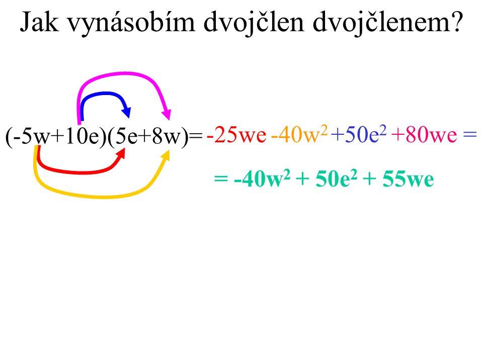 Jak vynásobím dvojčlen dvojčlenem? (-5w+10e)(5e+8w)= -25we-40w 2 +50e 2 +80we = = -40w 2 + 50e 2 + 55we
