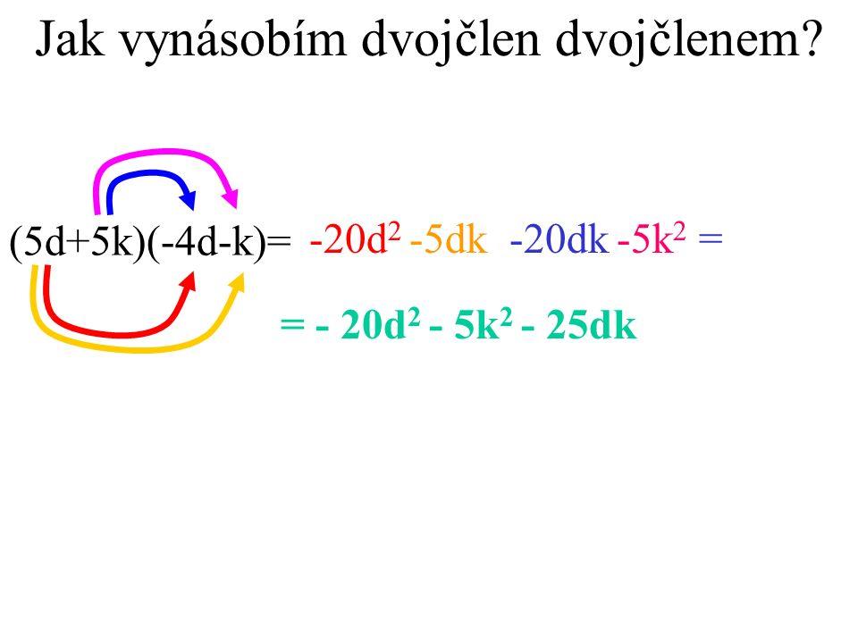 Jak vynásobím dvojčlen dvojčlenem? (5d+5k)(-4d-k)= -20d 2 -5dk-20dk-5k 2 = = - 20d 2 - 5k 2 - 25dk
