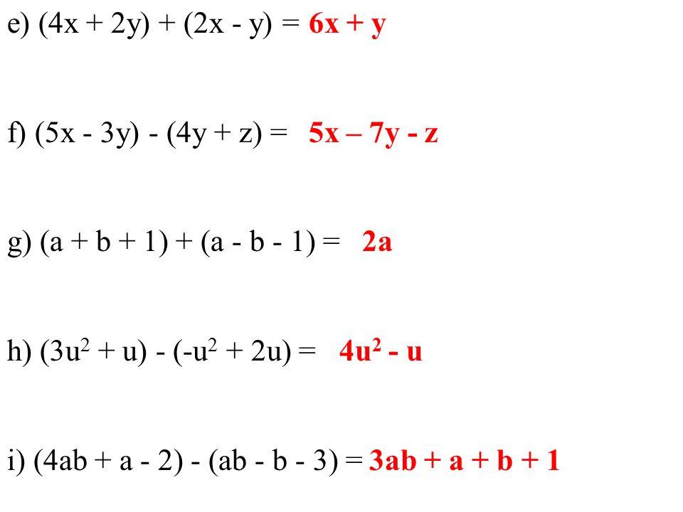 e) (4x + 2y) + (2x - y) = f) (5x - 3y) - (4y + z) = g) (a + b + 1) + (a - b - 1) = h) (3u 2 + u) - (-u 2 + 2u) = i) (4ab + a - 2) - (ab - b - 3) = 6x + y 5x – 7y - z 2a 4u 2 - u 3ab + a + b + 1