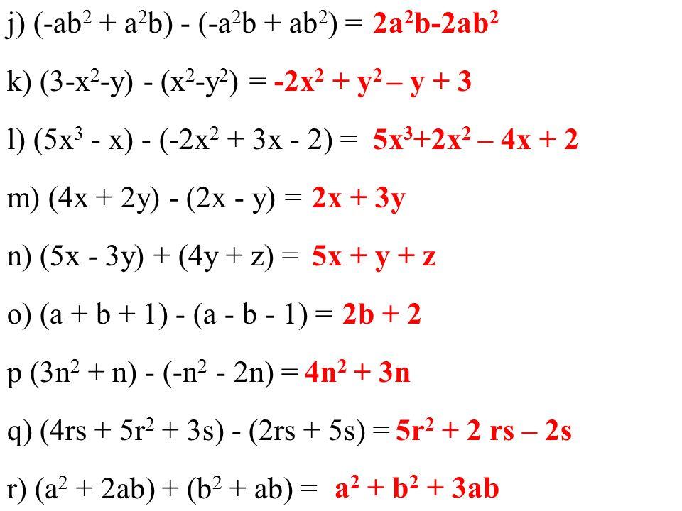 j) (-ab 2 + a 2 b) - (-a 2 b + ab 2 ) = k) (3-x 2 -y) - (x 2 -y 2 ) = l) (5x 3 - x) - (-2x 2 + 3x - 2) = m) (4x + 2y) - (2x - y) = n) (5x - 3y) + (4y + z) = o) (a + b + 1) - (a - b - 1) = p (3n 2 + n) - (-n 2 - 2n) = q) (4rs + 5r 2 + 3s) - (2rs + 5s) = r) (a 2 + 2ab) + (b 2 + ab) = 2a 2 b-2ab 2 -2x 2 + y 2 – y + 3 5x 3 +2x 2 – 4x + 2 2x + 3y 5x + y + z 2b + 2 4n 2 + 3n 5r 2 + 2 rs – 2s a 2 + b 2 + 3ab