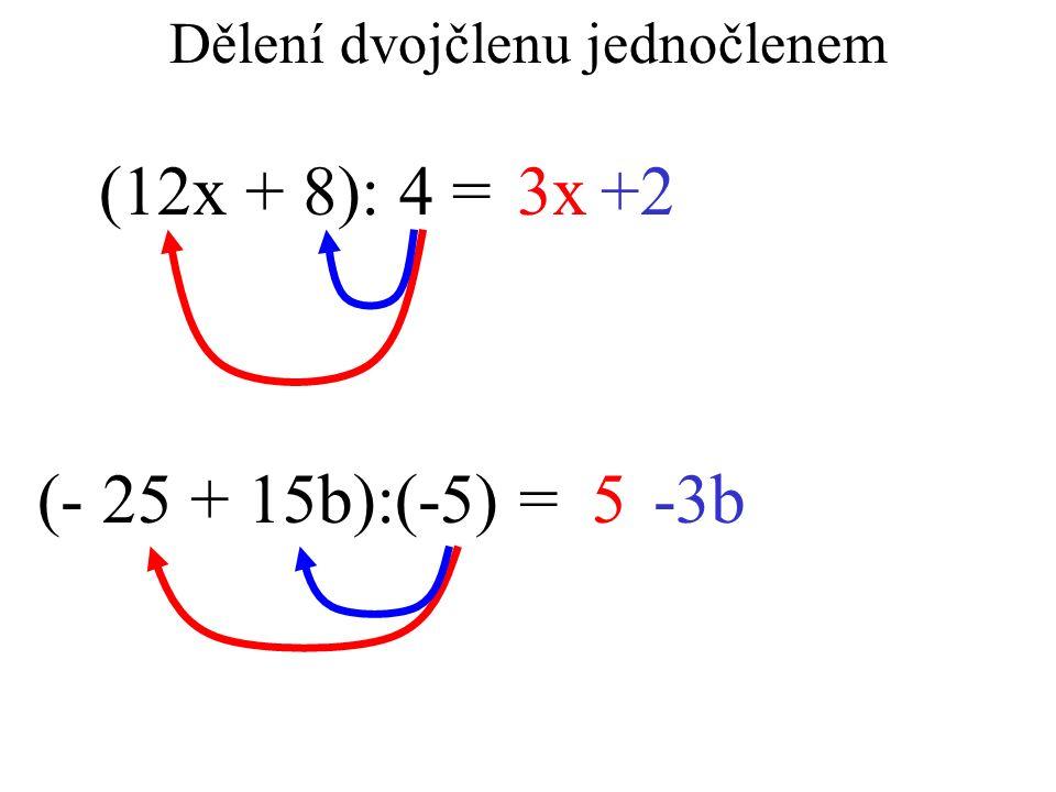 Dělení dvojčlenu jednočlenem (12x + 8): 4 =3x+2 (- 25 + 15b):(-5) = 5-3b