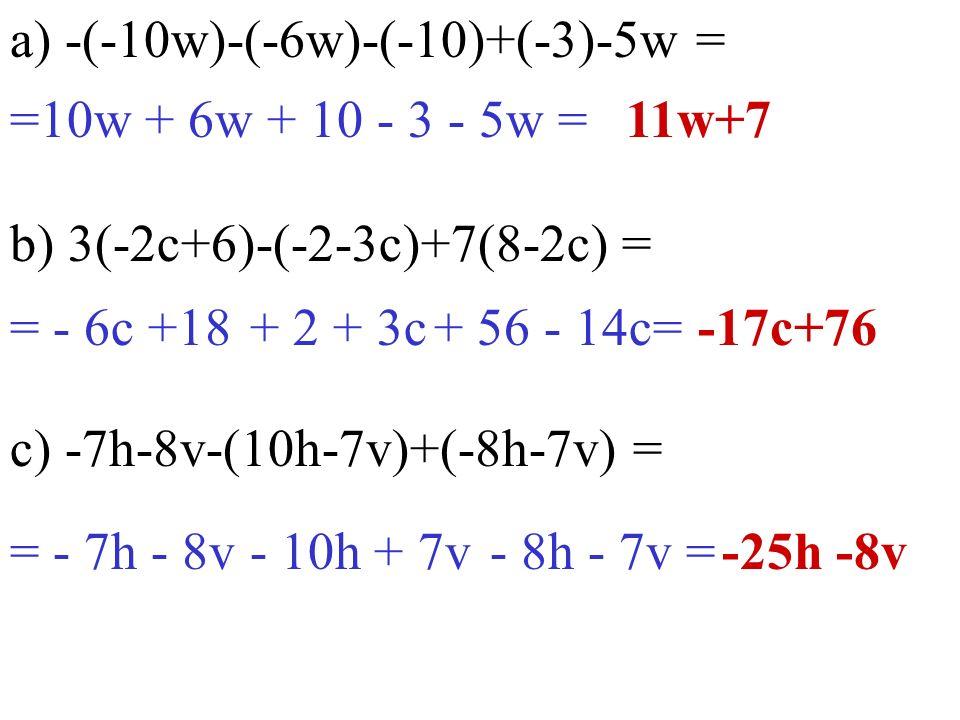a) -(-10w)-(-6w)-(-10)+(-3)-5w = b) 3(-2c+6)-(-2-3c)+7(8-2c) = c) -7h-8v-(10h-7v)+(-8h-7v) = -25h -8v =10w + 6w + 10 - 3 - 5w =11w+7 = - 6c +18-17c+76 = - 7h - 8v + 2 + 3c+ 56 - 14c= - 10h + 7v- 8h - 7v =
