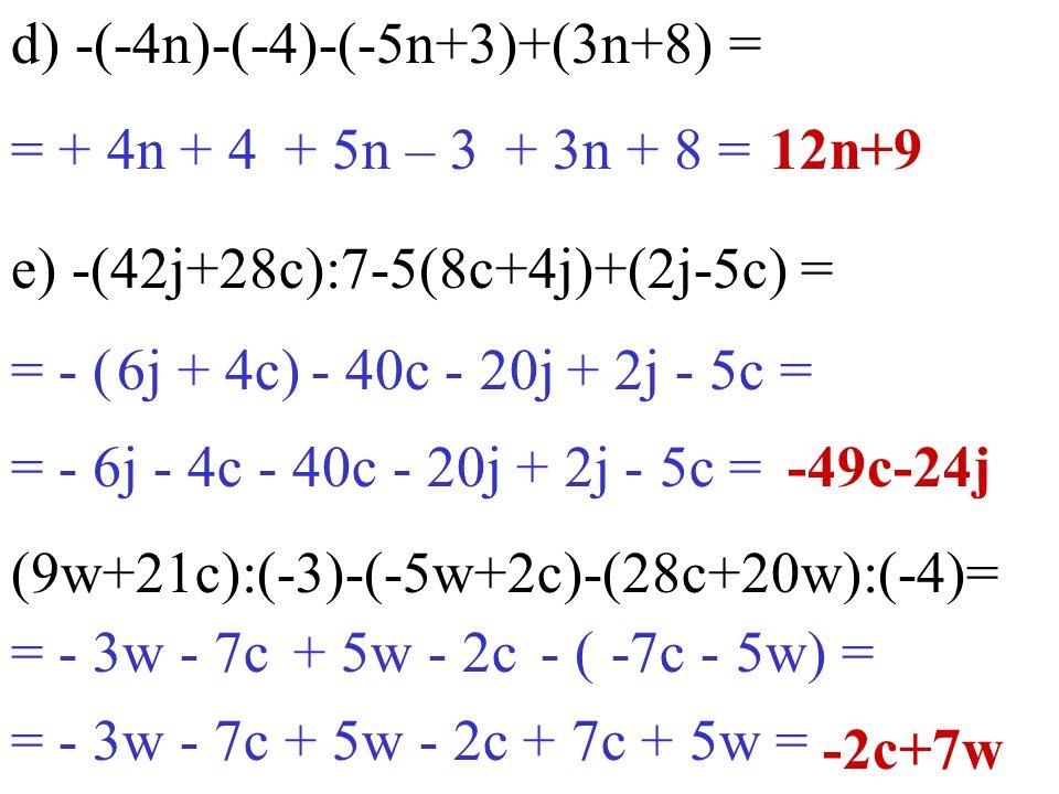 = - 3w - 7c d) -(-4n)-(-4)-(-5n+3)+(3n+8) = e) -(42j+28c):7-5(8c+4j)+(2j-5c) = -2c+7w = + 4n + 412n+9 = - ( (9w+21c):(-3)-(-5w+2c)-(28c+20w):(-4)= -49
