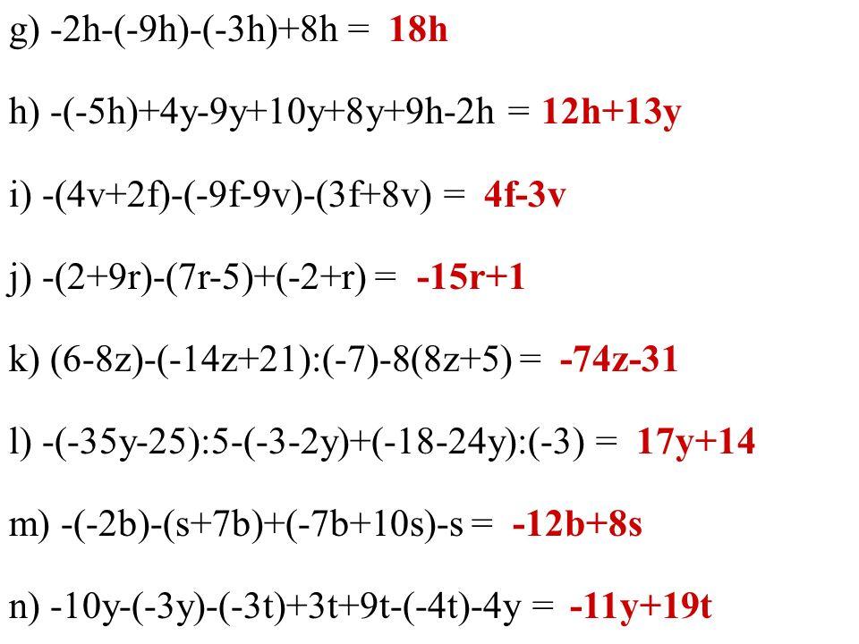 g) -2h-(-9h)-(-3h)+8h = h) -(-5h)+4y-9y+10y+8y+9h-2h = i) -(4v+2f)-(-9f-9v)-(3f+8v) = j) -(2+9r)-(7r-5)+(-2+r) = k) (6-8z)-(-14z+21):(-7)-8(8z+5) = l) -(-35y-25):5-(-3-2y)+(-18-24y):(-3) = m) -(-2b)-(s+7b)+(-7b+10s)-s = n) -10y-(-3y)-(-3t)+3t+9t-(-4t)-4y = 18h 12h+13y 4f-3v -15r+1 -74z-31 17y+14 -12b+8s -11y+19t