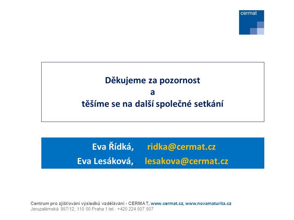 Děkujeme za pozornost a těšíme se na další společné setkání Eva Řídká, ridka@cermat.cz Eva Lesáková,, lesakova@cermat.cz Centrum pro zjišťování výsledků vzdělávání - CERMAT, www.cermat.cz, www.novamaturita.cz Jeruzalémská 957/12, 110 00 Praha 1 tel.: +420 224 507 507
