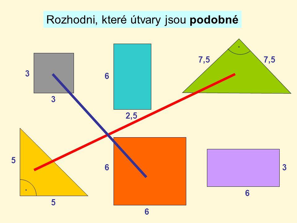 Rozhodni, které útvary jsou podobné 3 3 6 6 5 5 7,5.. 6 2,5 6 3