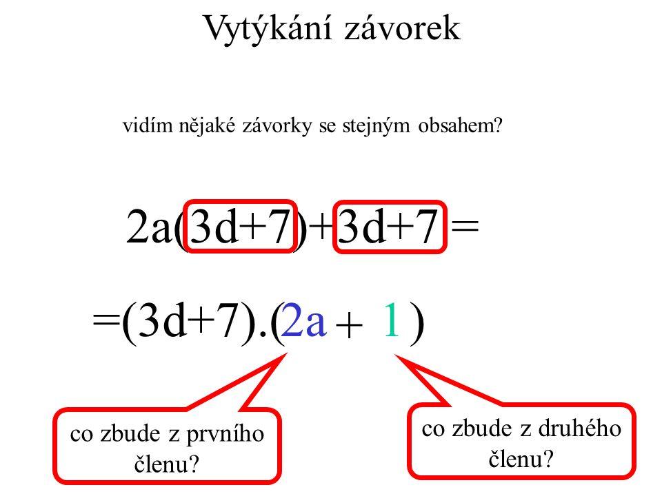2a(3d+7)+3d+7 = =(3d+7).( )2a1 + Vytýkání závorek vidím nějaké závorky se stejným obsahem? co zbude z prvního členu? co zbude z druhého členu?