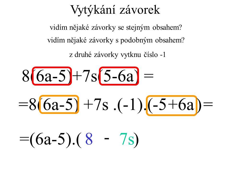 =8(6a-5) +7s = 8(6a-5)+7s(5-6a) = =(6a-5).( )87s -.(-1).( )-5+6a Vytýkání závorek vidím nějaké závorky se stejným obsahem? vidím nějaké závorky s podo
