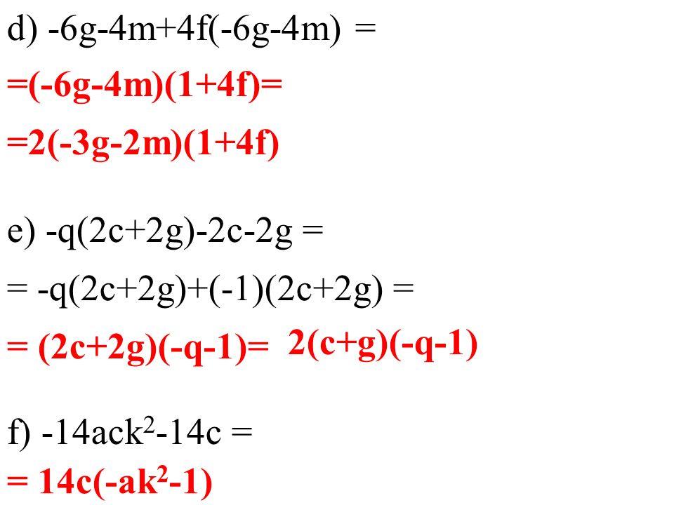 d) -6g-4m+4f(-6g-4m) = e) -q(2c+2g)-2c-2g = f) -14ack 2 -14c = = 14c(-ak 2 -1) =(-6g-4m)(1+4f)= =2(-3g-2m)(1+4f) = -q(2c+2g)+(-1)(2c+2g) = = (2c+2g)(-