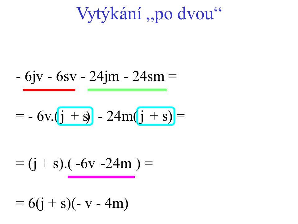 """- 6jv - 6sv - 24jm - 24sm = = (j + s).( ) = = - 6v.( ) = 6(j + s)(- v - 4m) - 24m( ) = Vytýkání """"po dvou"""" j+ sj -6v-24m"""