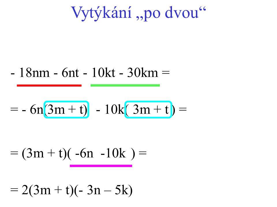 "- 10k( ) = - 18nm - 6nt - 10kt - 30km = = (3m + t)( ) = = - 6n( ) = 2(3m + t)(- 3n – 5k) 3m+ t3m+ t -6n-10k Vytýkání ""po dvou"""