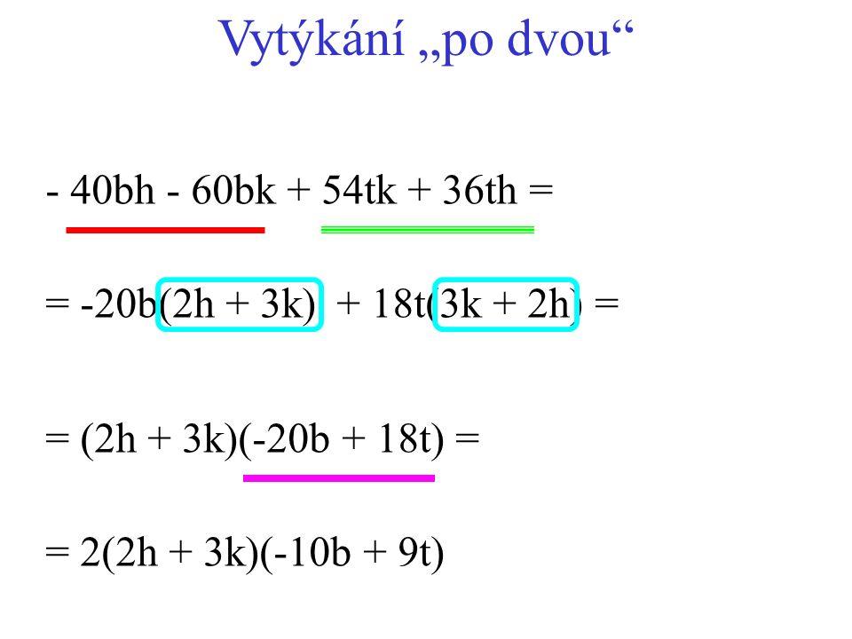"+ 18t(3k + 2h) = - 40bh - 60bk + 54tk + 36th = = (2h + 3k)(-20b + 18t) = = -20b(2h + 3k) = 2(2h + 3k)(-10b + 9t) Vytýkání ""po dvou"""