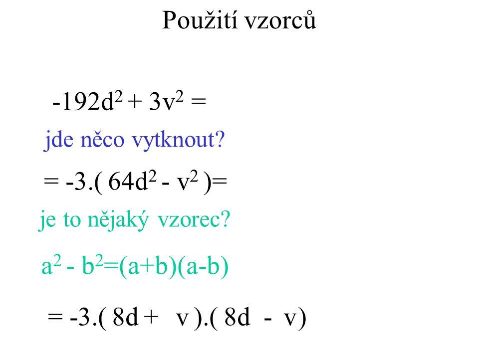 -192d 2 + 3v 2 = jde něco vytknout? = -3.( )= je to nějaký vzorec? a 2 - b 2 =(a+b)(a-b) = -3.( ).( )8d vv+- 64d 2 - v 2 Použití vzorců