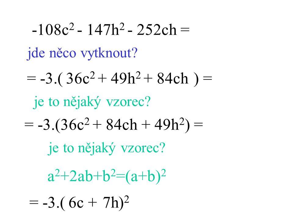 -108c 2 - 147h 2 - 252ch = jde něco vytknout? = -3.( ) = je to nějaký vzorec? = -3.( ) 2 6c7h+ je to nějaký vzorec? a 2 +2ab+b 2 =(a+b) 2 = -3.(36c 2