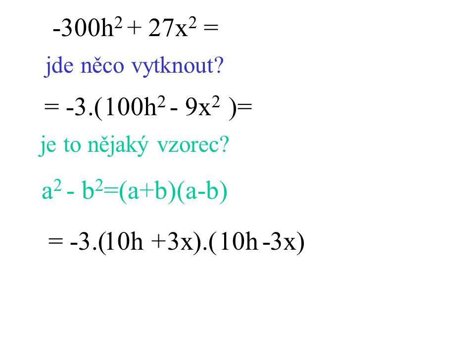 -300h 2 + 27x 2 = jde něco vytknout? = -3.( )= je to nějaký vzorec? a 2 - b 2 =(a+b)(a-b) = -3.( ).( )10h 3x +- 100h 2 - 9x 2