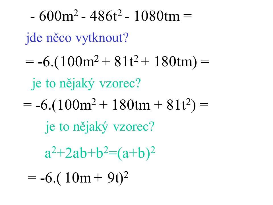 - 600m 2 - 486t 2 - 1080tm = jde něco vytknout? = -6.( ) = je to nějaký vzorec? = -6.( ) 2 10m9t+ je to nějaký vzorec? a 2 +2ab+b 2 =(a+b) 2 = -6.(100
