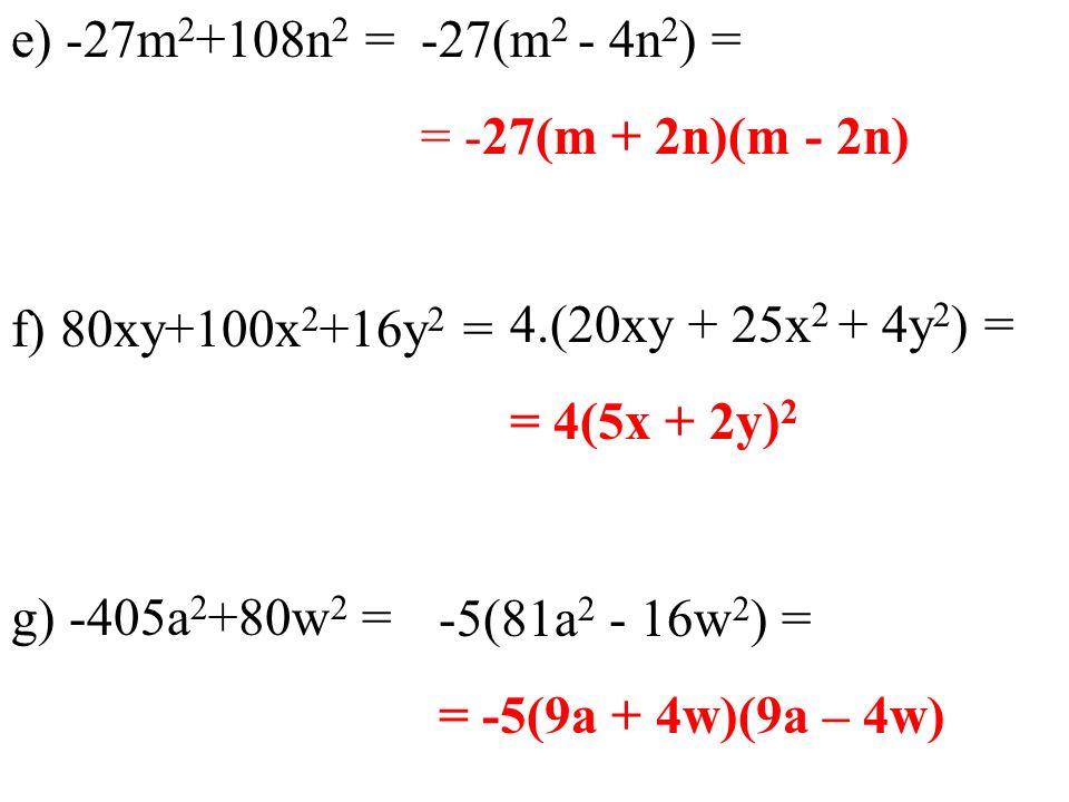 e) -27m 2 +108n 2 = f) 80xy+100x 2 +16y 2 = g) -405a 2 +80w 2 = -27(m 2 - 4n 2 ) = = -27(m + 2n)(m - 2n) 4.(20xy + 25x 2 + 4y 2 ) = = 4(5x + 2y) 2 -5(