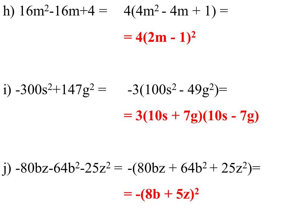 h) 16m 2 -16m+4 = i) -300s 2 +147g 2 = j) -80bz-64b 2 -25z 2 = 4(4m 2 - 4m + 1) = = 4(2m - 1) 2 -3(100s 2 - 49g 2 )= = 3(10s + 7g)(10s - 7g) -(80bz +