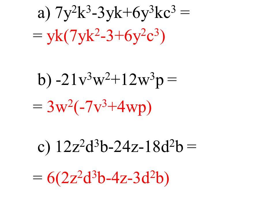 a) 7y 2 k 3 -3yk+6y 3 kc 3 = b) -21v 3 w 2 +12w 3 p = c) 12z 2 d 3 b-24z-18d 2 b = = yk(7yk 2 -3+6y 2 c 3 ) = 3w 2 (-7v 3 +4wp) = 6(2z 2 d 3 b-4z-3d 2