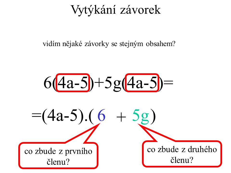6(4a-5)+5g(4a-5)= =(4a-5).( )65g + Vytýkání závorek vidím nějaké závorky se stejným obsahem? co zbude z prvního členu? co zbude z druhého členu?