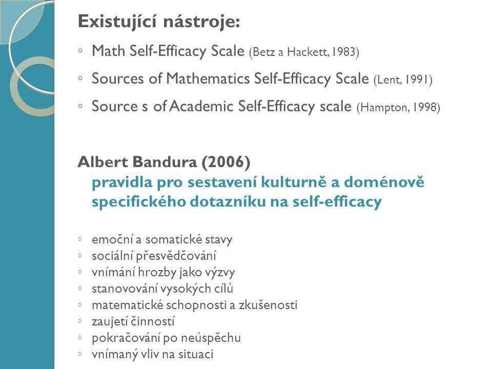 Existující nástroje: ◦ Math Self-Efficacy Scale (Betz a Hackett, 1983) ◦ Sources of Mathematics Self-Efficacy Scale (Lent, 1991) ◦ Source s of Academic Self-Efficacy scale (Hampton, 1998) Albert Bandura (2006) pravidla pro sestavení kulturně a doménově specifického dotazníku na self-efficacy ◦ emoční a somatické stavy ◦ sociální přesvědčování ◦ vnímání hrozby jako výzvy ◦ stanovování vysokých cílů ◦ matematické schopnosti a zkušenosti ◦ zaujetí činností ◦ pokračování po neúspěchu ◦ vnímaný vliv na situaci