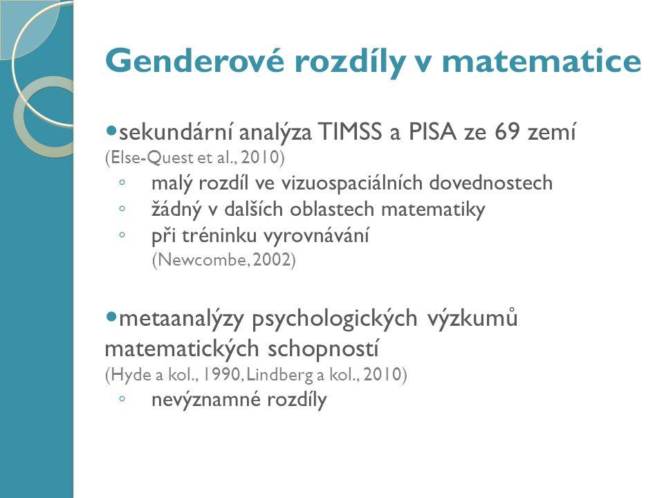 Genderové rozdíly v matematice sekundární analýza TIMSS a PISA ze 69 zemí (Else-Quest et al., 2010) ◦ malý rozdíl ve vizuospaciálních dovednostech ◦ žádný v dalších oblastech matematiky ◦ při tréninku vyrovnávání (Newcombe, 2002) metaanalýzy psychologických výzkumů matematických schopností (Hyde a kol., 1990, Lindberg a kol., 2010) ◦ nevýznamné rozdíly