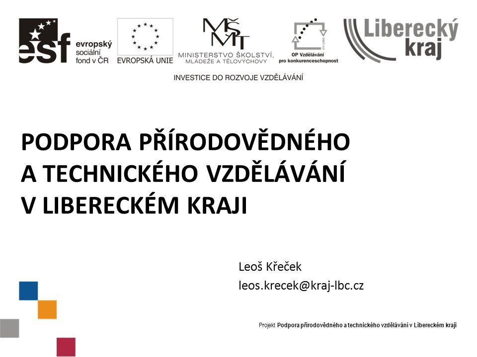 Projekt Podpora přírodovědného a technického vzdělávání v Libereckém kraji PODPORA PŘÍRODOVĚDNÉHO A TECHNICKÉHO VZDĚLÁVÁNÍ V LIBERECKÉM KRAJI Leoš Křeček leos.krecek@kraj-lbc.cz
