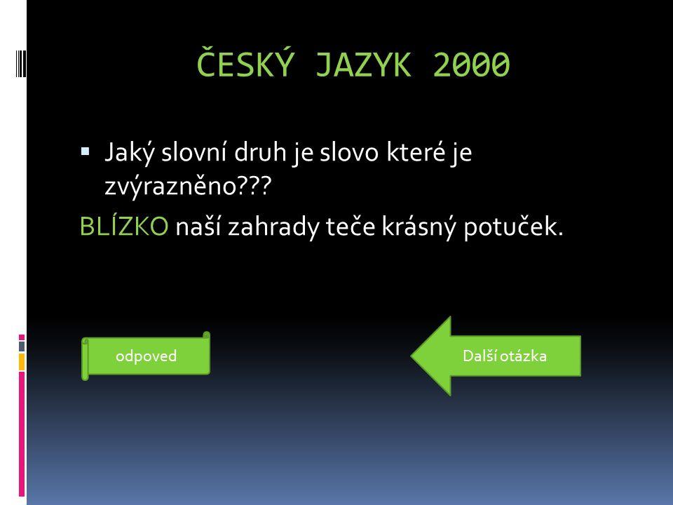 ČESKÝ JAZYK 2000  Jaký slovní druh je slovo které je zvýrazněno??? BLÍZKO naší zahrady teče krásný potuček. příslovce odpoved Další otázka