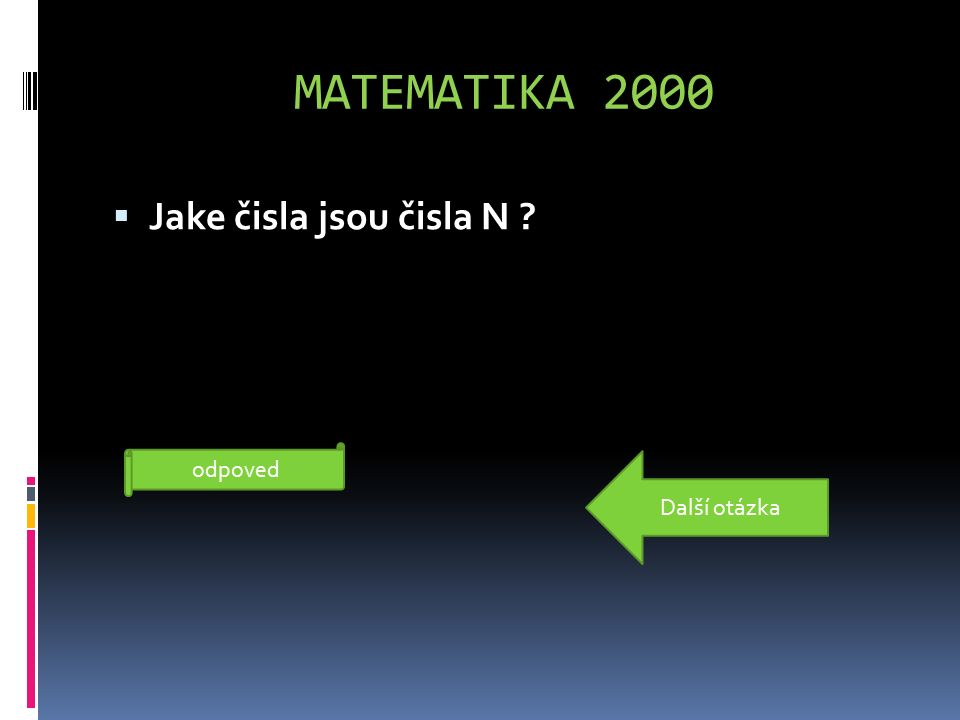 MATEMATIKA 2000  Jake čisla jsou čisla N ? Přirozená čísla odpoved Další otázka