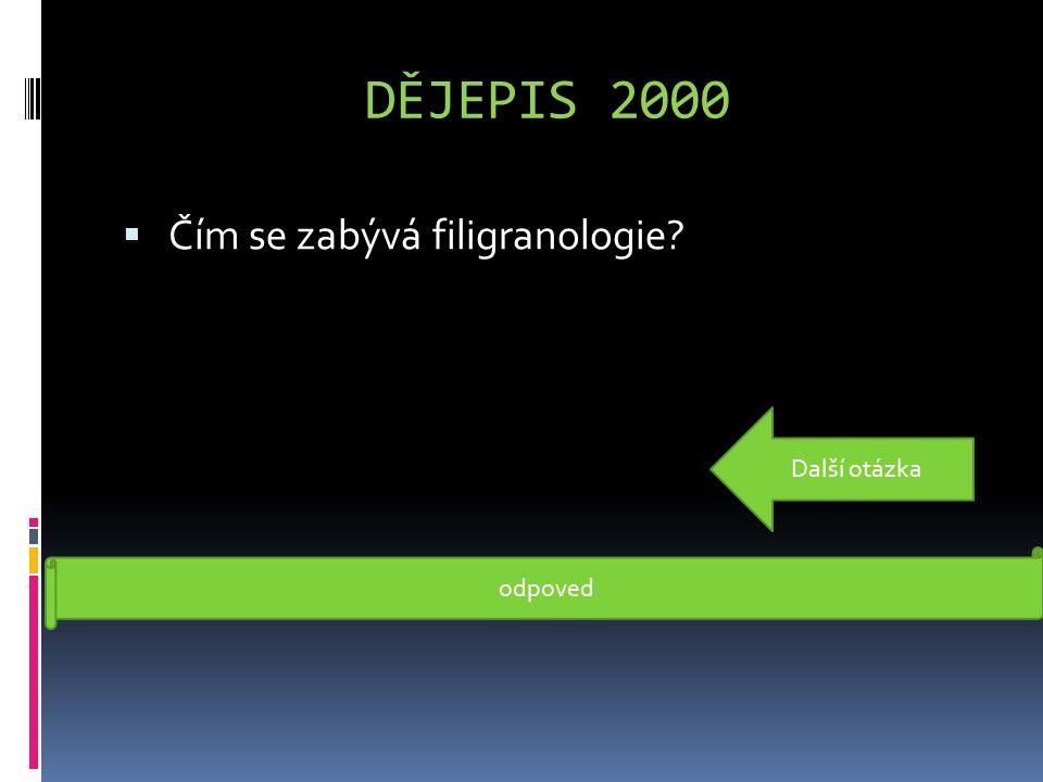 DĚJEPIS 2000  Čím se zabývá filigranologie? Filigranologie je nauka o papíře (studuje dějiny papíru, určuje stáří písemností dle papíru) odpoved Dalš